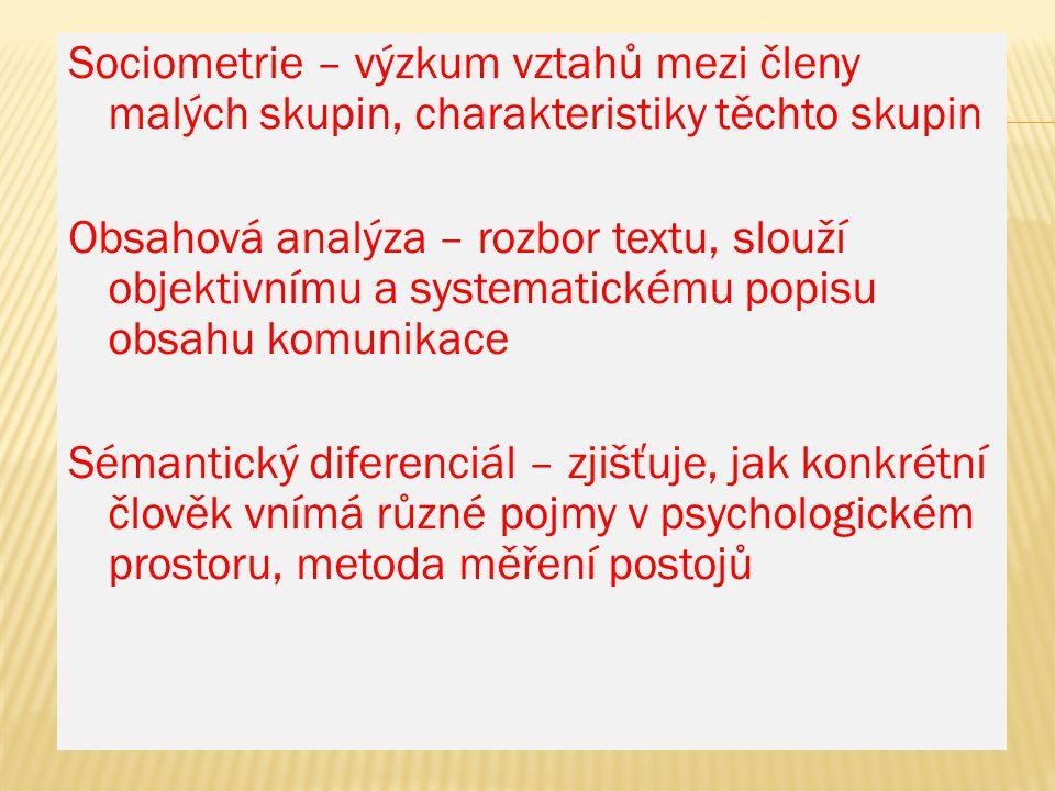Sociometrie – výzkum vztahů mezi členy malých skupin, charakteristiky těchto skupin Obsahová analýza – rozbor textu, slouží objektivnímu a systematick