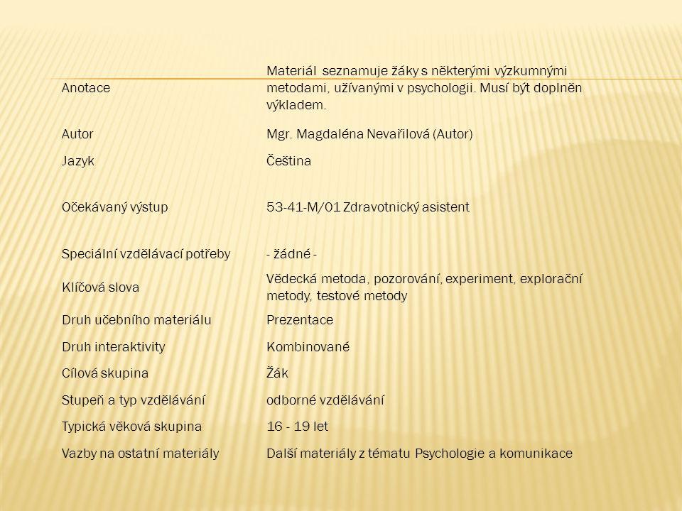 Anotace Materiál seznamuje žáky s některými výzkumnými metodami, užívanými v psychologii. Musí být doplněn výkladem. AutorMgr. Magdaléna Nevařilová (A