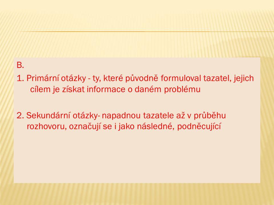 B. 1. Primární otázky - ty, které původně formuloval tazatel, jejich cílem je získat informace o daném problému 2. Sekundární otázky- napadnou tazatel