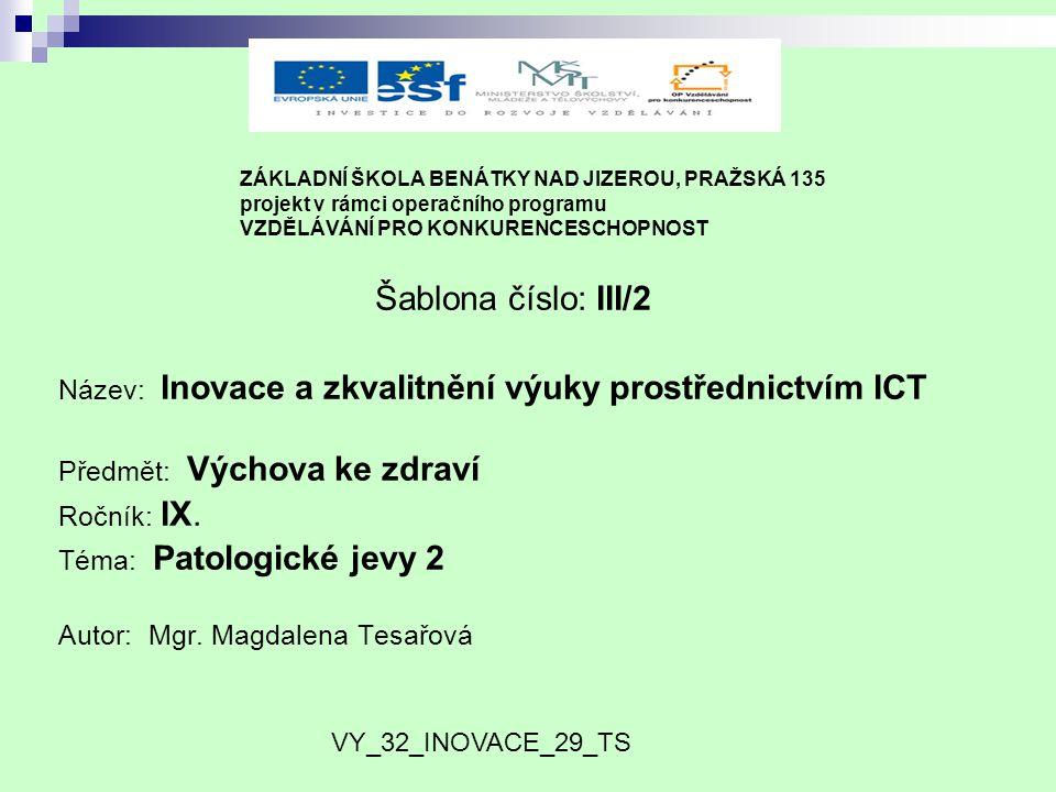 ZÁKLADNÍ ŠKOLA BENÁTKY NAD JIZEROU, PRAŽSKÁ 135 projekt v rámci operačního programu VZDĚLÁVÁNÍ PRO KONKURENCESCHOPNOST Šablona číslo: III/2 Název: Inovace a zkvalitnění výuky prostřednictvím ICT Předmět: Výchova ke zdraví Ročník: IX.