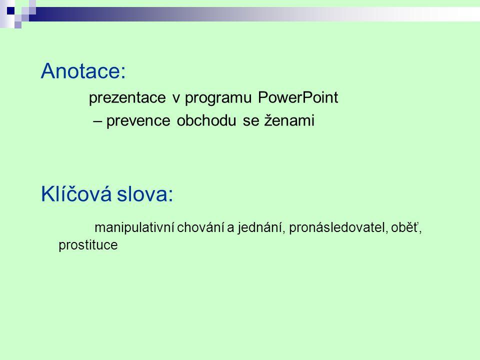 Anotace: prezentace v programu PowerPoint – prevence obchodu se ženami Klíčová slova: manipulativní chování a jednání, pronásledovatel, oběť, prostituce
