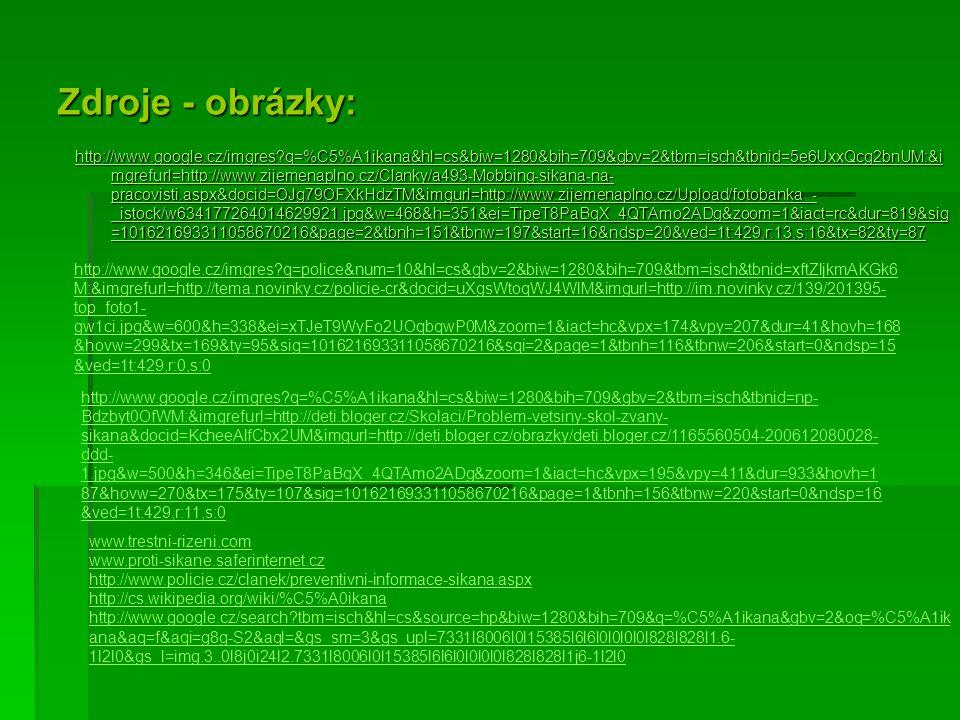 Zdroje - obrázky: http://www.google.cz/imgres q=%C5%A1ikana&hl=cs&biw=1280&bih=709&gbv=2&tbm=isch&tbnid=5e6UxxQcg2bnUM:&i mgrefurl=http://www.zijemenaplno.cz/Clanky/a493-Mobbing-sikana-na- pracovisti.aspx&docid=OJg79OFXkHdzTM&imgurl=http://www.zijemenaplno.cz/Upload/fotobanka_- _istock/w634177264014629921.jpg&w=468&h=351&ei=TipeT8PaBqX_4QTAmo2ADg&zoom=1&iact=rc&dur=819&sig =101621693311058670216&page=2&tbnh=151&tbnw=197&start=16&ndsp=20&ved=1t:429,r:13,s:16&tx=82&ty=87 http://www.google.cz/imgres q=%C5%A1ikana&hl=cs&biw=1280&bih=709&gbv=2&tbm=isch&tbnid=5e6UxxQcg2bnUM:&i mgrefurl=http://www.zijemenaplno.cz/Clanky/a493-Mobbing-sikana-na- pracovisti.aspx&docid=OJg79OFXkHdzTM&imgurl=http://www.zijemenaplno.cz/Upload/fotobanka_- _istock/w634177264014629921.jpg&w=468&h=351&ei=TipeT8PaBqX_4QTAmo2ADg&zoom=1&iact=rc&dur=819&sig =101621693311058670216&page=2&tbnh=151&tbnw=197&start=16&ndsp=20&ved=1t:429,r:13,s:16&tx=82&ty=87 http://www.google.cz/imgres q=police&num=10&hl=cs&gbv=2&biw=1280&bih=709&tbm=isch&tbnid=xftZljkmAKGk6 M:&imgrefurl=http://tema.novinky.cz/policie-cr&docid=uXgsWtoqWJ4WlM&imgurl=http://im.novinky.cz/139/201395- top_foto1- gw1ci.jpg&w=600&h=338&ei=xTJeT9WyFo2UOqbqwP0M&zoom=1&iact=hc&vpx=174&vpy=207&dur=41&hovh=168 &hovw=299&tx=169&ty=95&sig=101621693311058670216&sqi=2&page=1&tbnh=116&tbnw=206&start=0&ndsp=15 &ved=1t:429,r:0,s:0 http://www.google.cz/imgres q=%C5%A1ikana&hl=cs&biw=1280&bih=709&gbv=2&tbm=isch&tbnid=np- Bdzbyt0OfWM:&imgrefurl=http://deti.bloger.cz/Skolaci/Problem-vetsiny-skol-zvany- sikana&docid=KcheeAlfCbx2UM&imgurl=http://deti.bloger.cz/obrazky/deti.bloger.cz/1165560504-200612080028- ddd- 1.jpg&w=500&h=346&ei=TipeT8PaBqX_4QTAmo2ADg&zoom=1&iact=hc&vpx=195&vpy=411&dur=933&hovh=1 87&hovw=270&tx=175&ty=107&sig=101621693311058670216&page=1&tbnh=156&tbnw=220&start=0&ndsp=16 &ved=1t:429,r:11,s:0 www.trestni-rizeni.com www.proti-sikane.saferinternet.cz http://www.policie.cz/clanek/preventivni-informace-sikana.aspx http://cs.wikipedia.org/wiki/%C5%A0