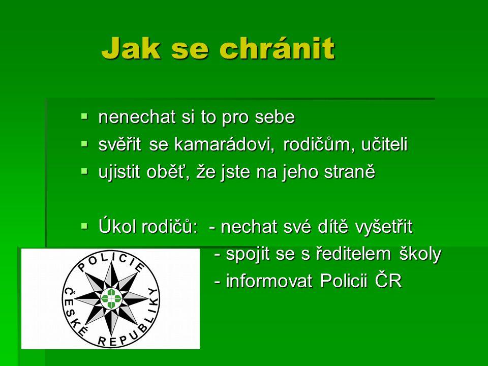 Jak se chránit Jak se chránit  nenechat si to pro sebe  svěřit se kamarádovi, rodičům, učiteli  ujistit oběť, že jste na jeho straně  Úkol rodičů: - nechat své dítě vyšetřit - spojit se s ředitelem školy - spojit se s ředitelem školy - informovat Policii ČR - informovat Policii ČR