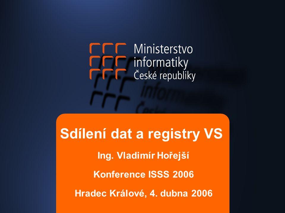 Sdílení dat a registry VS Ing. Vladimír Hořejší Konference ISSS 2006 Hradec Králové, 4. dubna 2006