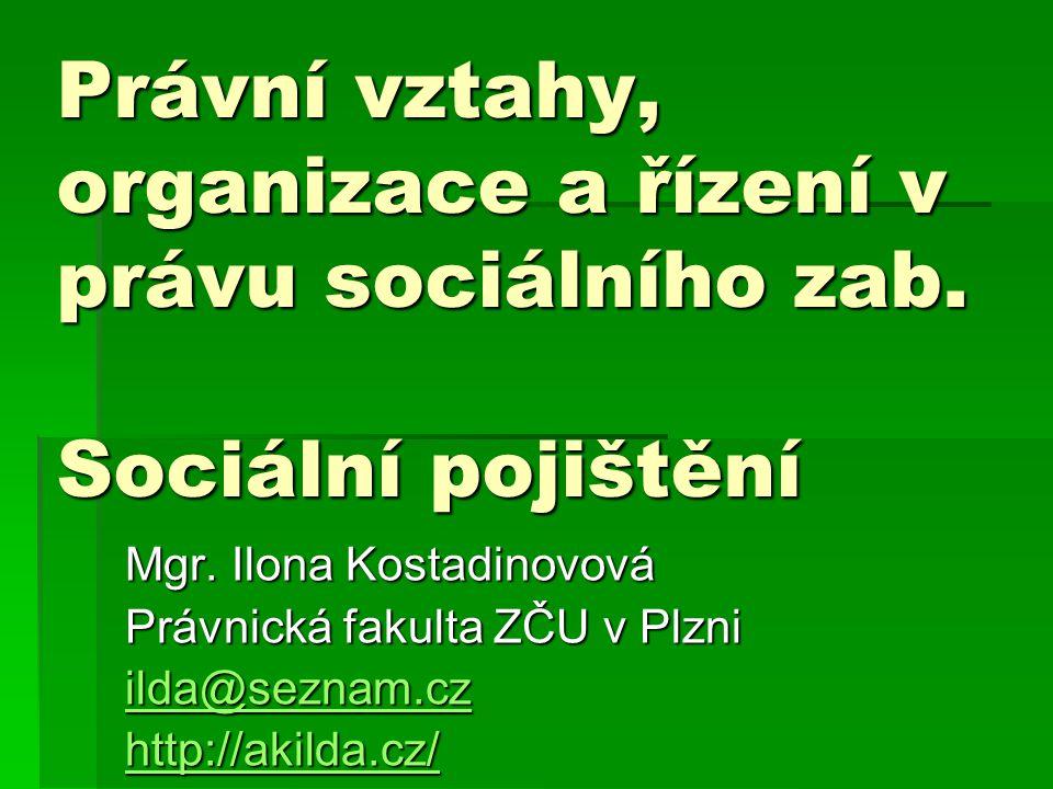 Právní vztahy, organizace a řízení v právu sociálního zab. Sociální pojištění Mgr. Ilona Kostadinovová Právnická fakulta ZČU v Plzni ilda@seznam.cz il