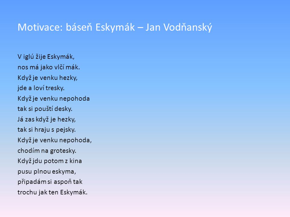 Motivace: báseň Eskymák – Jan Vodňanský V iglú žije Eskymák, nos má jako vlčí mák. Když je venku hezky, jde a loví tresky. Když je venku nepohoda tak