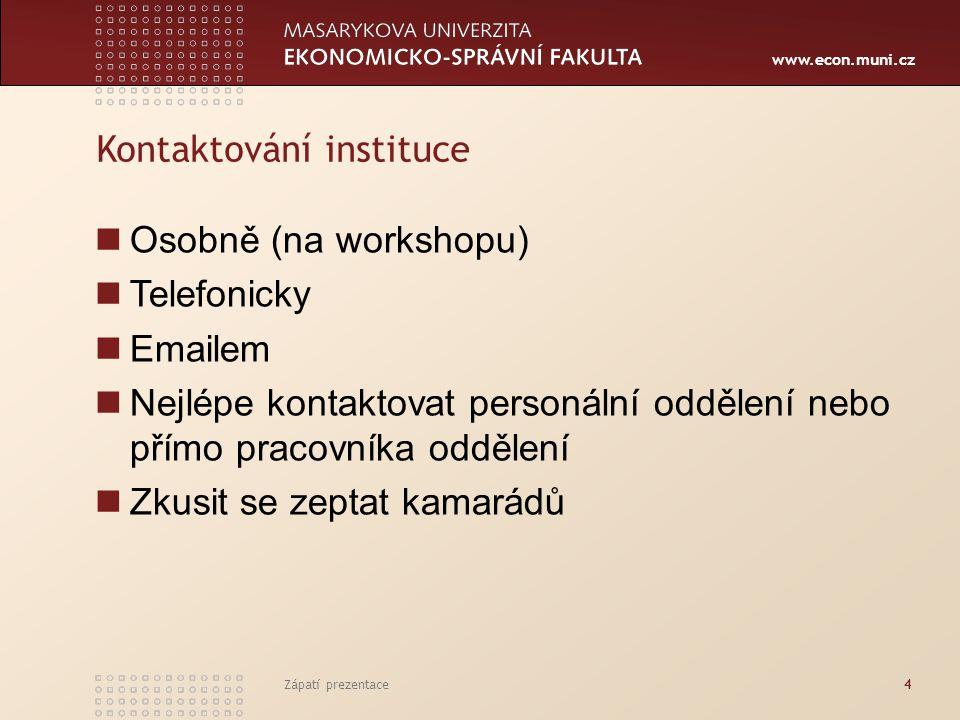 www.econ.muni.cz Zápatí prezentace4 Kontaktování instituce Osobně (na workshopu) Telefonicky Emailem Nejlépe kontaktovat personální oddělení nebo přím