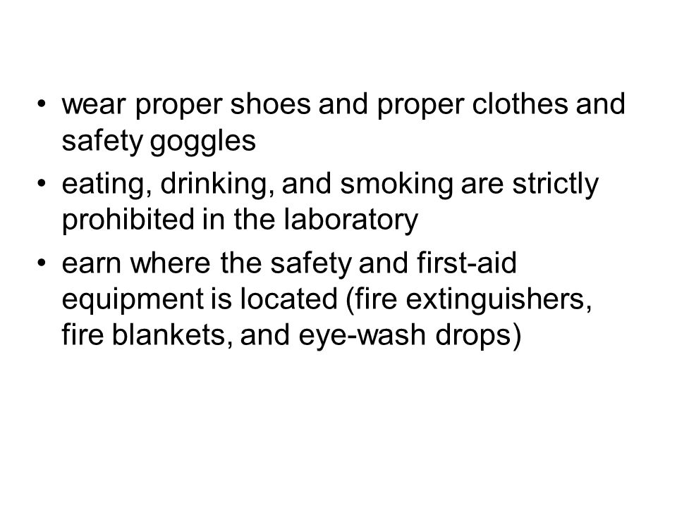 wear proper shoes and proper clothes and safety goggles eating, drinking, and smoking are strictly prohibited in the laboratory earn where the safety