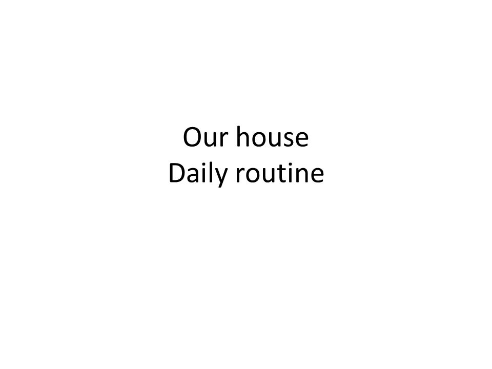 Our house Daily routine