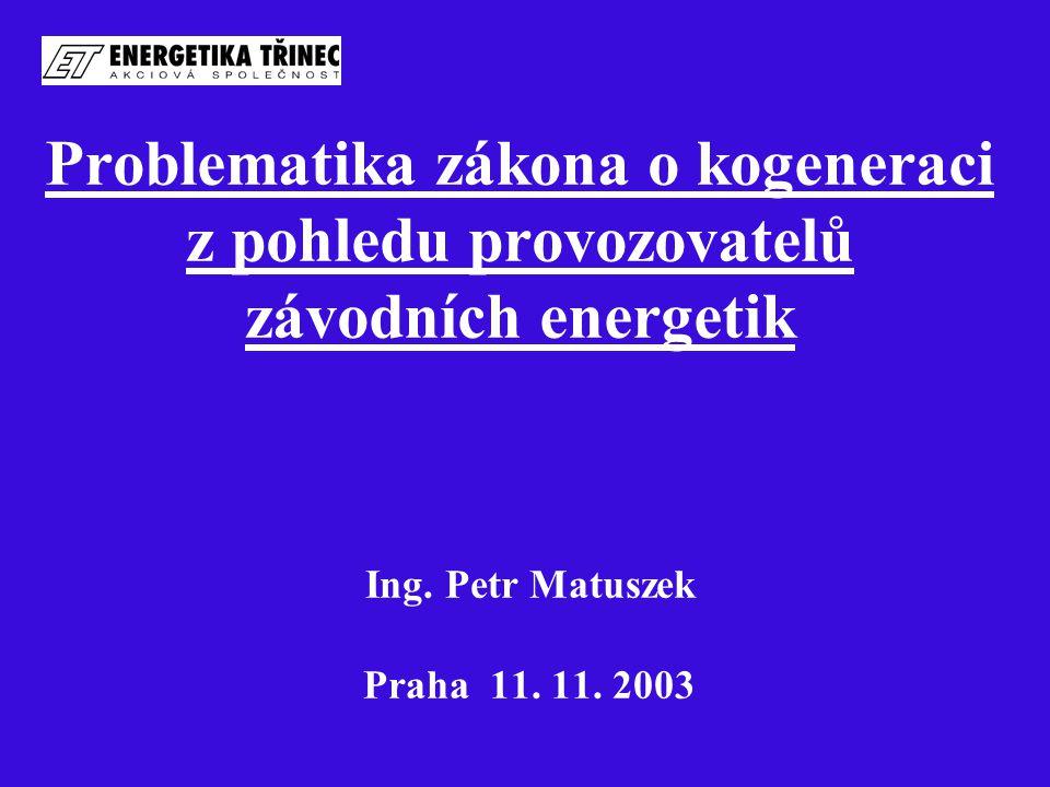 Problematika zákona o kogeneraci z pohledu provozovatelů závodních energetik Ing. Petr Matuszek Praha 11. 11. 2003