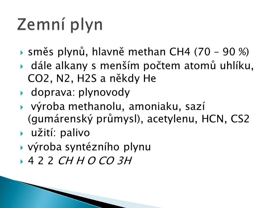  směs plynů, hlavně methan CH4 (70 – 90 %)  dále alkany s menším počtem atomů uhlíku, CO2, N2, H2S a někdy He  doprava: plynovody  výroba methanolu, amoniaku, sazí (gumárenský průmysl), acetylenu, HCN, CS2  užití: palivo  výroba syntézního plynu  4 2 2 CH H O CO 3H