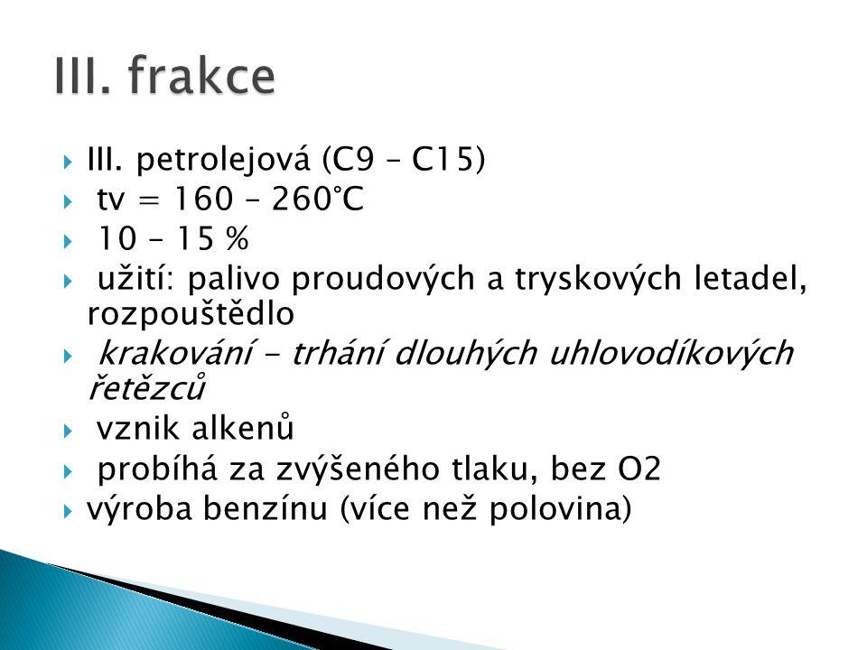  III. petrolejová (C9 – C15)  tv = 160 – 260°C  10 – 15 %  užití: palivo proudových a tryskových letadel, rozpouštědlo  krakování - trhání dlouhý