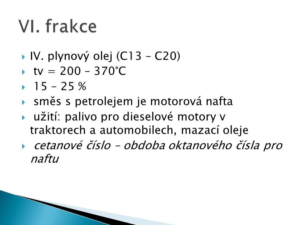  IV. plynový olej (C13 – C20)  tv = 200 – 370°C  15 – 25 %  směs s petrolejem je motorová nafta  užití: palivo pro dieselové motory v traktorech