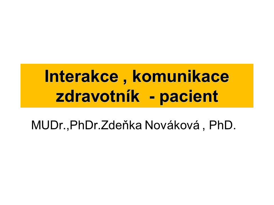Interakce, komunikace zdravotník - pacient MUDr.,PhDr.Zdeňka Nováková, PhD.