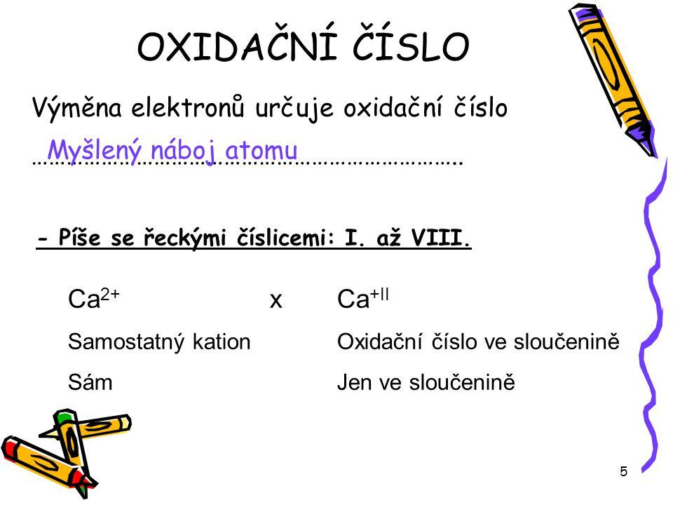 5 Výměna elektronů určuje oxidační číslo ……………………………………………………………….. - Píše se řeckými číslicemi: I. až VIII. OXIDAČNÍ ČÍSLO Myšlený náboj atomu Ca 2+