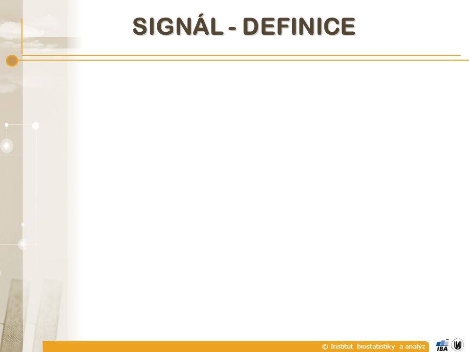 © Institut biostatistiky a analýz C) DETERMINISTICKÉ A NÁHODNÉ SIGNÁLY  Deterministický signál je takový signál, jehož hodnoty jsou v daném čase jednoznačně určeny.