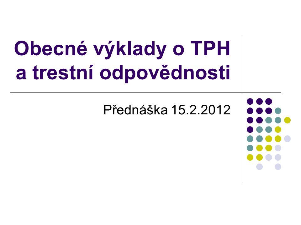 Obecné výklady o TPH a trestní odpovědnosti Přednáška 15.2.2012