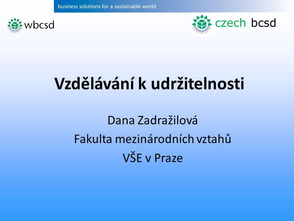 Dana Zadražilová Fakulta mezinárodních vztahů VŠE v Praze Vzdělávání k udržitelnosti czech bcsd