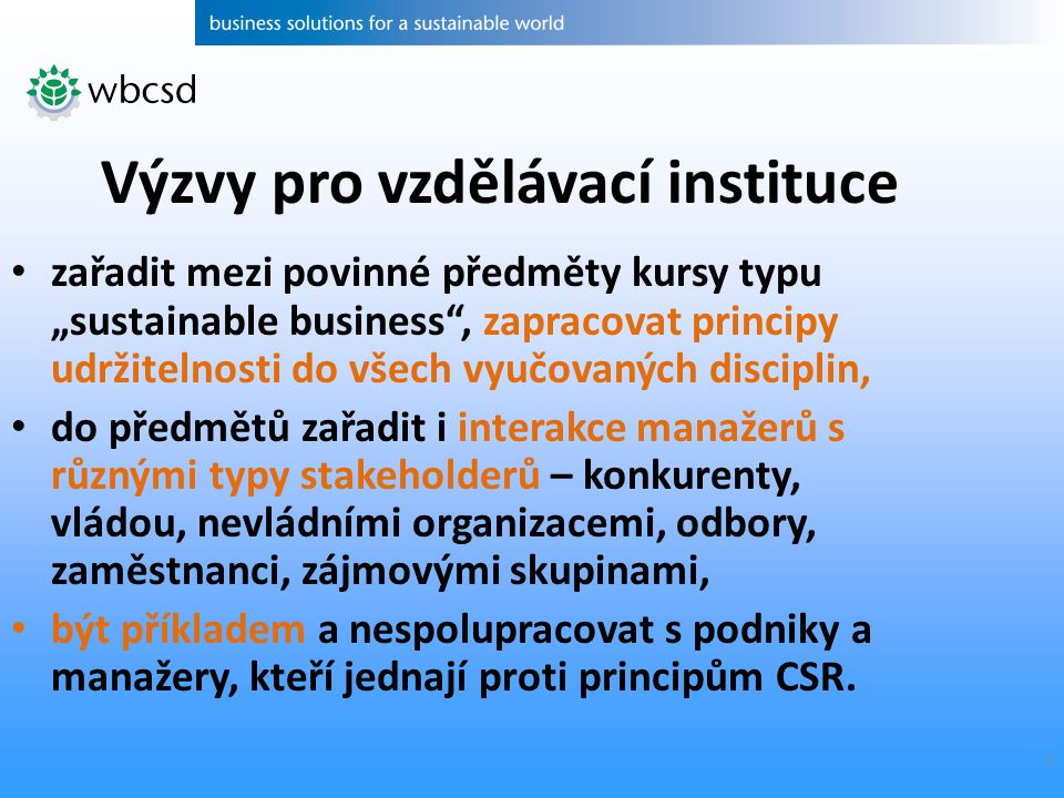 """7 zařadit mezi povinné předměty kursy typu """"sustainable business , zapracovat principy udržitelnosti do všech vyučovaných disciplin, do předmětů zařadit i interakce manažerů s různými typy stakeholderů – konkurenty, vládou, nevládními organizacemi, odbory, zaměstnanci, zájmovými skupinami, být příkladem a nespolupracovat s podniky a manažery, kteří jednají proti principům CSR."""