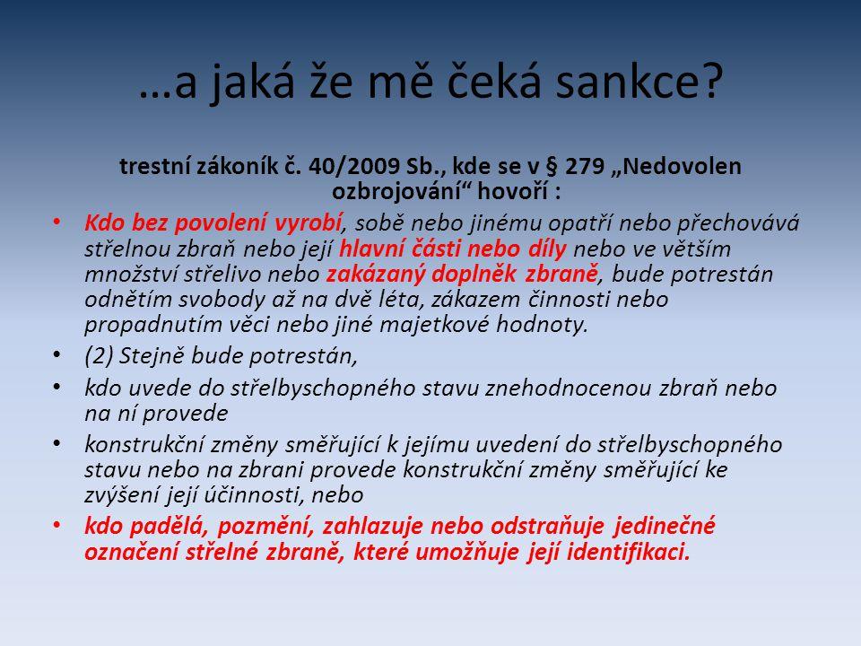 """…a jaká že mě čeká sankce? trestní zákoník č. 40/2009 Sb., kde se v § 279 """"Nedovolen ozbrojování"""" hovoří : Kdo bez povolení vyrobí, sobě nebo jinému o"""