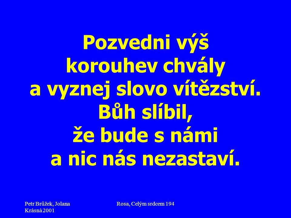 Petr Brůžek, Jolana Krásná 2001 Rosa, Celým srdcem 194 Pozvedni výš korouhev chvály a vyznej slovo vítězství. Bůh slíbil, že bude s námi a nic nás nez