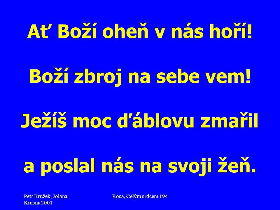 Petr Brůžek, Jolana Krásná 2001 Rosa, Celým srdcem 194 Ať Boží oheň v nás hoří! Boží zbroj na sebe vem! Ježíš moc ďáblovu zmařil a poslal nás na svoji
