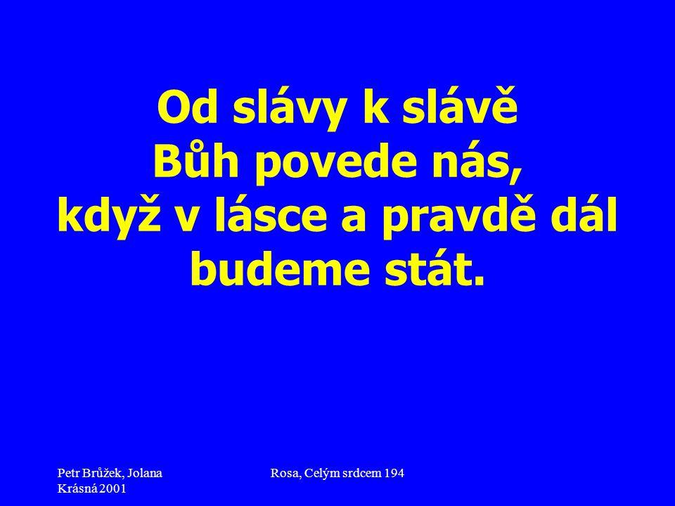 Petr Brůžek, Jolana Krásná 2001 Rosa, Celým srdcem 194 Od slávy k slávě Bůh povede nás, když v lásce a pravdě dál budeme stát.