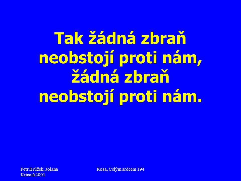 Petr Brůžek, Jolana Krásná 2001 Rosa, Celým srdcem 194 Tak žádná zbraň neobstojí proti nám, žádná zbraň neobstojí proti nám.