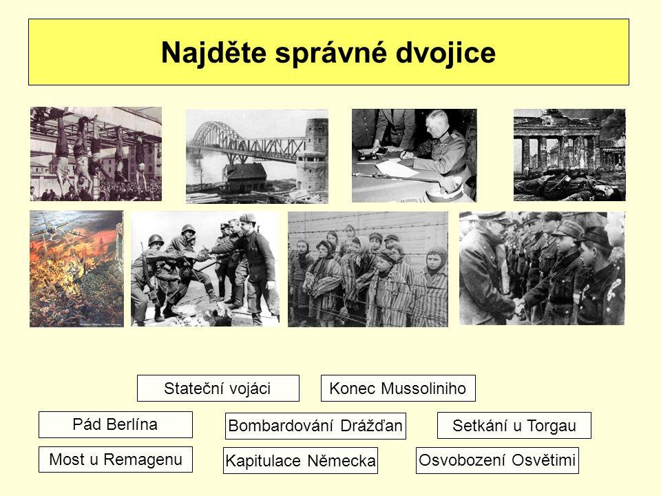 Najděte správné dvojice Konec Mussoliniho Most u Remagenu Kapitulace Německa Pád Berlína Bombardování Drážďan Setkání u Torgau Osvobození Osvětimi Stateční vojáci