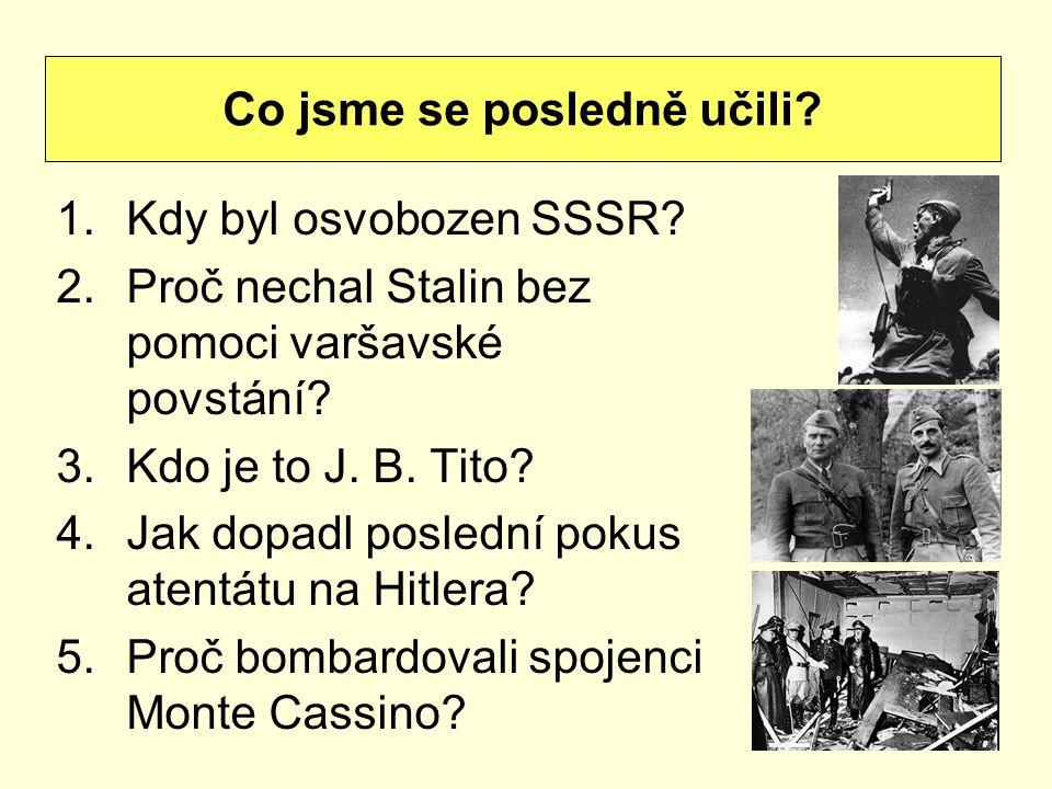 1.Kdy byl osvobozen SSSR? 2.Proč nechal Stalin bez pomoci varšavské povstání? 3.Kdo je to J. B. Tito? 4.Jak dopadl poslední pokus atentátu na Hitlera?