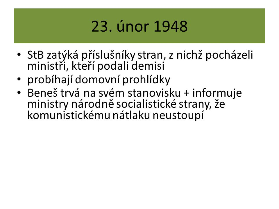 23. únor 1948 StB zatýká příslušníky stran, z nichž pocházeli ministři, kteří podali demisi probíhají domovní prohlídky Beneš trvá na svém stanovisku