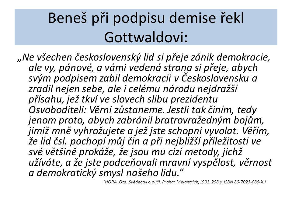 """Beneš při podpisu demise řekl Gottwaldovi: """"Ne všechen československý lid si přeje zánik demokracie, ale vy, pánové, a vámi vedená strana si přeje, abych svým podpisem zabil demokracii v Československu a zradil nejen sebe, ale i celému národu nejdražší přísahu, jež tkví ve slovech slibu prezidentu Osvoboditeli: Věrni zůstaneme."""
