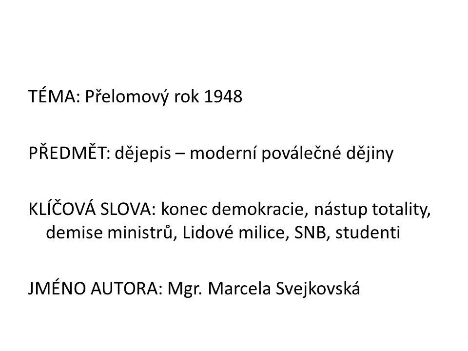 TÉMA: Přelomový rok 1948 PŘEDMĚT: dějepis – moderní poválečné dějiny KLÍČOVÁ SLOVA: konec demokracie, nástup totality, demise ministrů, Lidové milice, SNB, studenti JMÉNO AUTORA: Mgr.