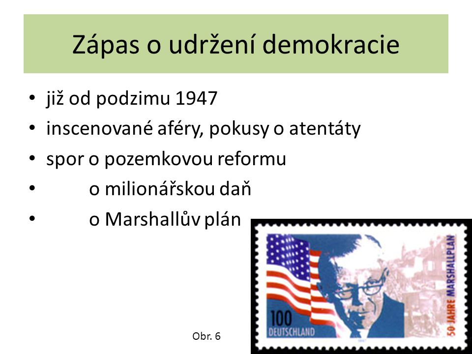 Zápas o udržení demokracie již od podzimu 1947 inscenované aféry, pokusy o atentáty spor o pozemkovou reformu o milionářskou daň o Marshallův plán Obr.