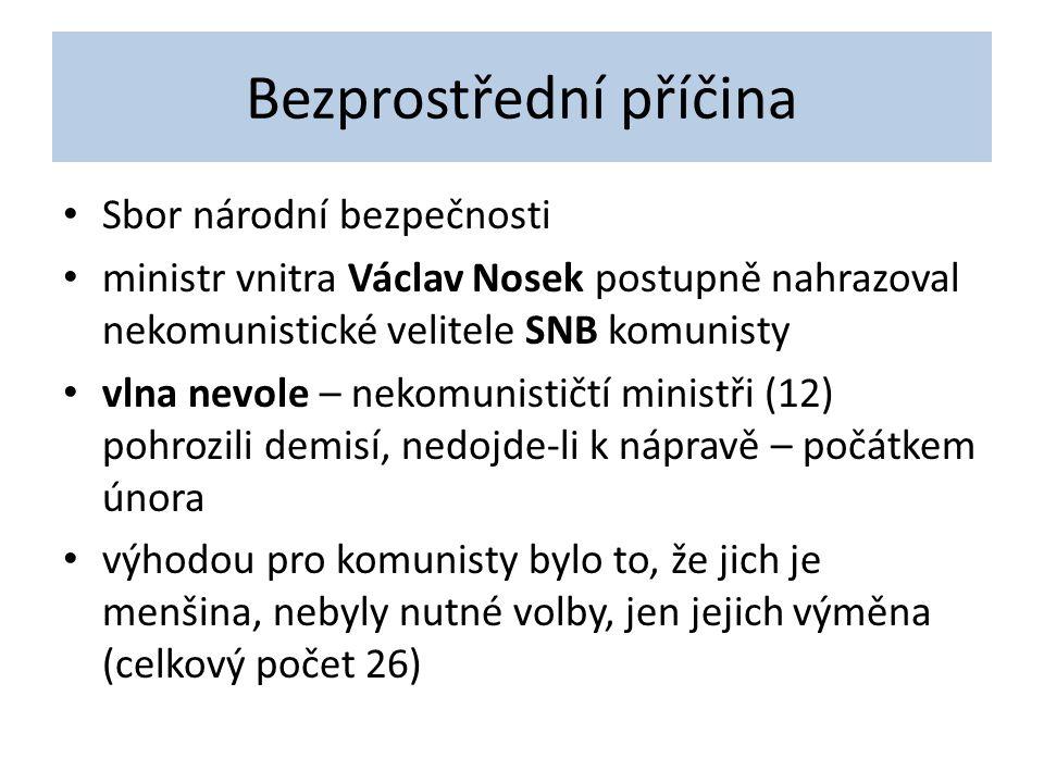 Bezprostřední příčina Sbor národní bezpečnosti ministr vnitra Václav Nosek postupně nahrazoval nekomunistické velitele SNB komunisty vlna nevole – nekomunističtí ministři (12) pohrozili demisí, nedojde-li k nápravě – počátkem února výhodou pro komunisty bylo to, že jich je menšina, nebyly nutné volby, jen jejich výměna (celkový počet 26)