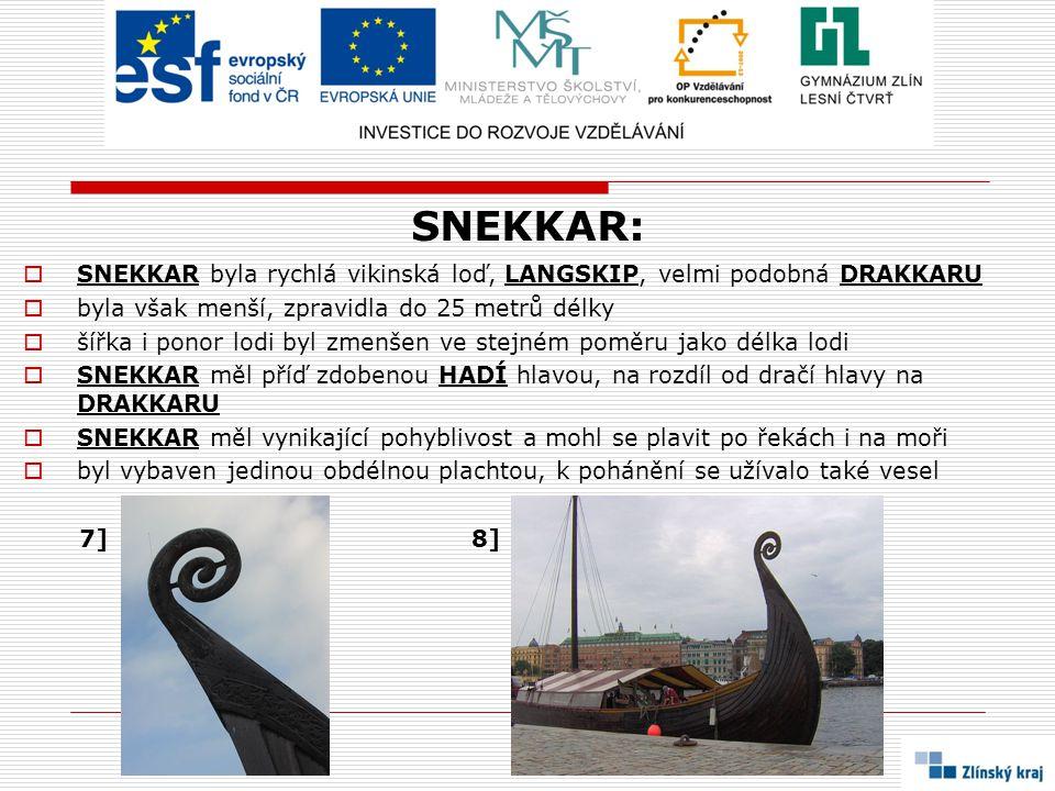 SNEKKAR:  SNEKKAR byla rychlá vikinská loď, LANGSKIP, velmi podobná DRAKKARU  byla však menší, zpravidla do 25 metrů délky  šířka i ponor lodi byl