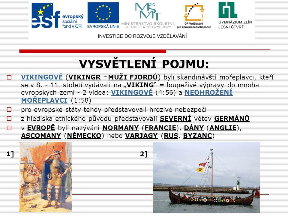 """VYSVĚTLENÍ POJMU:  VIKINGOVÉ (VIKINGR =MUŽI FJORDŮ) byli skandinávští mořeplavci, kteří se v 8. - 11. století vydávali na """"VIKING"""" = loupeživé výprav"""