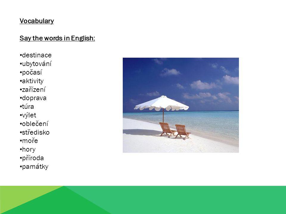 Vocabulary Say the words in English: destinace ubytování počasí aktivity zařízení doprava túra výlet oblečení středisko moře hory příroda památky