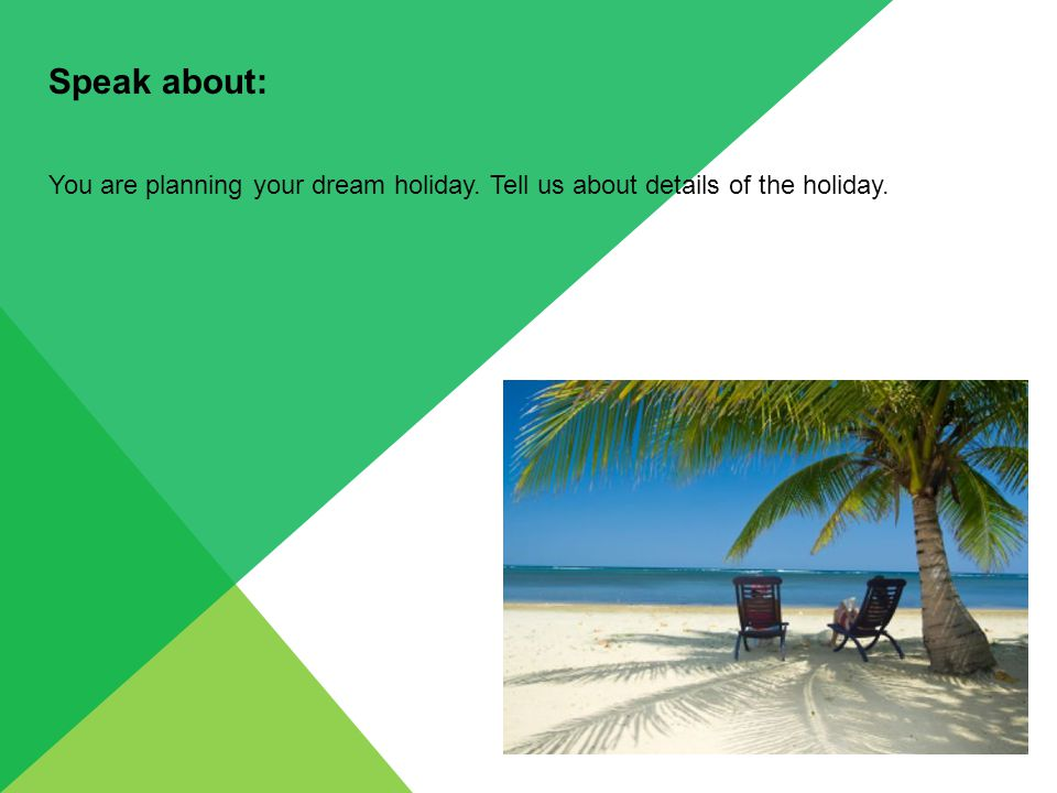Speak about: You are planning your dream holiday. Tell us about details of the holiday.