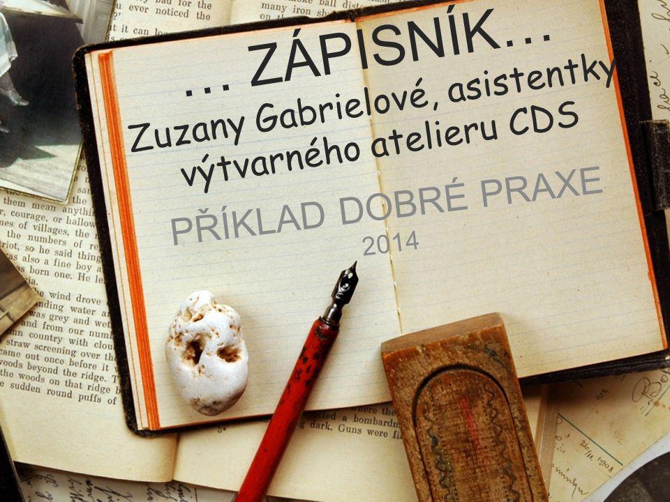 … ZÁPISNÍK… Zuzany Gabrielové, asistentky výtvarného atelieru CDS PŘÍKLAD DOBRÉ PRAXE 2014