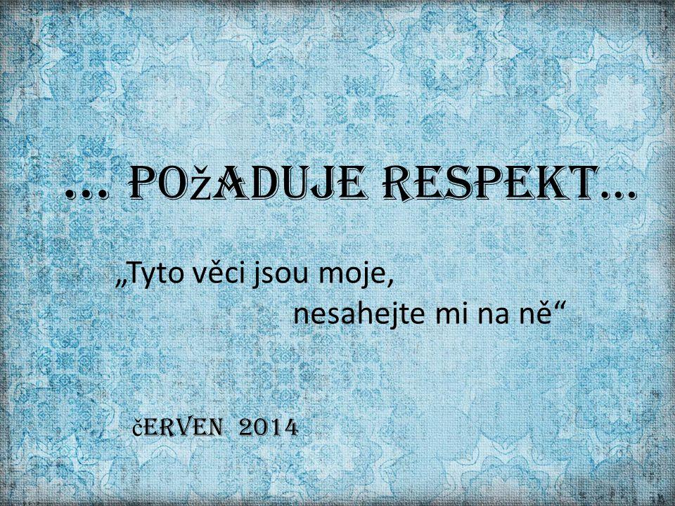 """""""Tyto věci jsou moje, nesahejte mi na ně … po ž aduje respekt… č erven 2014"""
