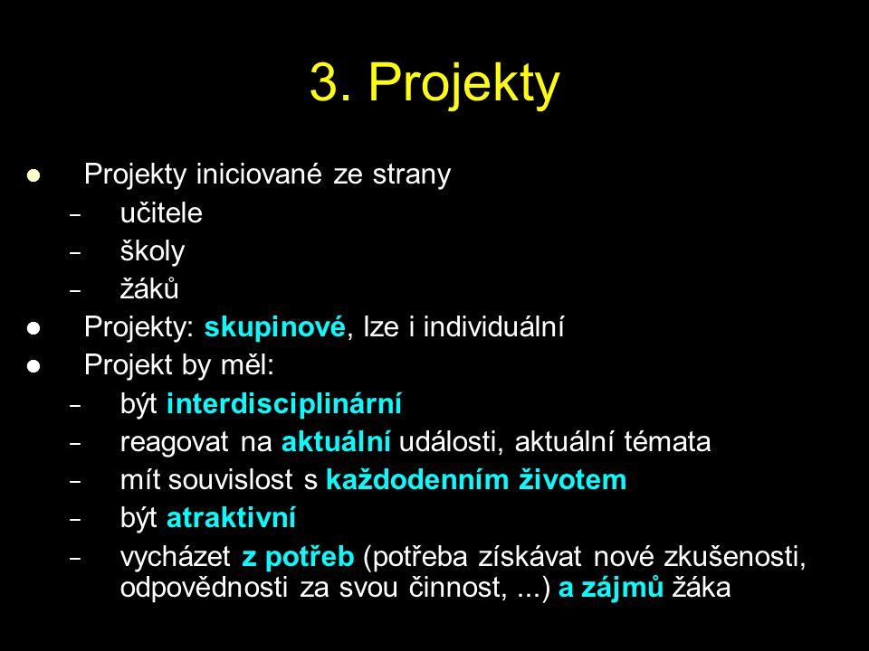 3. Projekty Projekty iniciované ze strany − − učitele − − školy − − žáků Projekty: skupinové, lze i individuální Projekt by měl: − − být interdiscipli