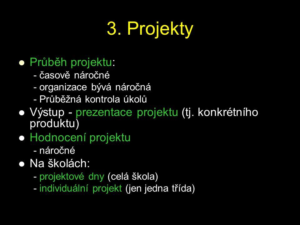 3. Projekty Průběh projektu: - časově náročné - organizace bývá náročná - Průběžná kontrola úkolů Výstup - prezentace projektu (tj. konkrétního produk