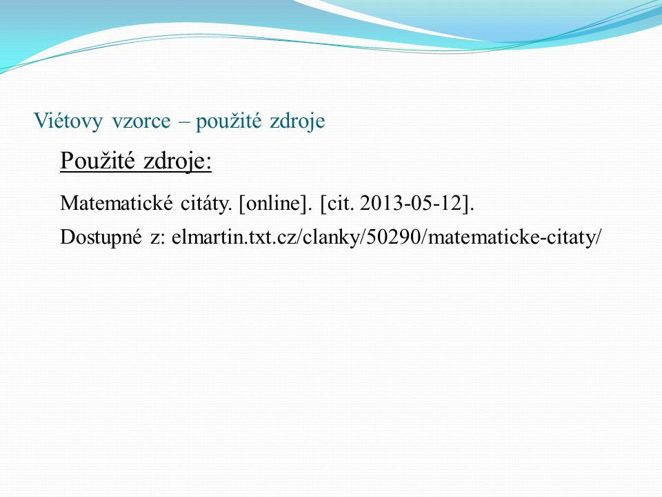 Viétovy vzorce – použité zdroje Použité zdroje: Matematické citáty. [online]. [cit. 2013-05-12]. Dostupné z: elmartin.txt.cz/clanky/50290/matematicke-