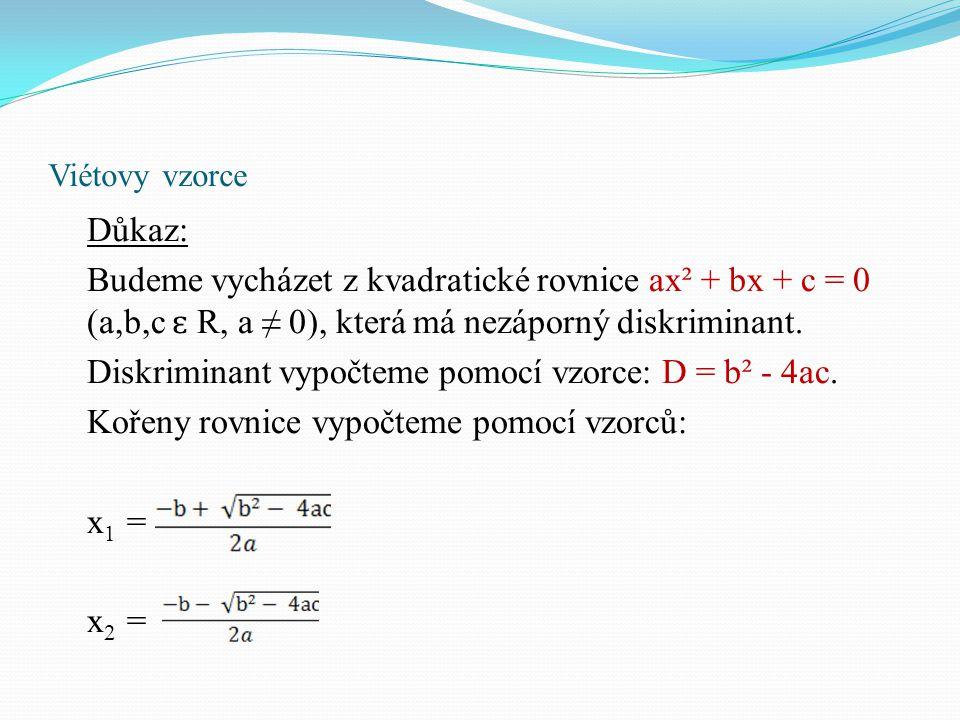 Viétovy vzorce Důkaz: Budeme vycházet z kvadratické rovnice ax² + bx + c = 0 (a,b,c ɛ R, a ≠ 0), která má nezáporný diskriminant. Diskriminant vypočte