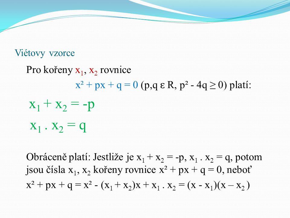 Viétovy vzorce - příklad Př: Na základě Viétových vzorců určete kořeny rovnice: x² + 7x + 12 = 0 součin kořenů x 1,x 2 se musí rovnat číslu 12, jejich součet musí být číslo opačné k číslu 7, tudíž číslo -7 vypíšeme si všechny součiny dvou čísel čísla 12: 12 = 1.12 = 2.6 = 3.4 = (-1).(-12) = (-2).(-6) = (-3).(-4) vybereme dvojici čísel, jejíž součet je roven číslu -7: (-3) + (-4) = -7 kořeny jsou čísla -4 a -3, zapíšeme: x 1 = -4, x 2 = -3