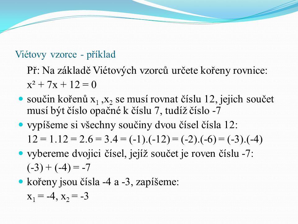 Viétovy vzorce - příklad Př: Na základě Viétových vzorců určete kořeny rovnice: x² + 2x - 8 = 0 součin kořenů x 1,x 2 se musí rovnat číslu -8, jejich součet musí být číslo opačné k číslu 2, tudíž číslo -2 vypíšeme si všechny součiny dvou čísel čísla -8: -8 = 1.(-8) = (-1).8 = 2.(-4) = (-2).4 vybereme dvojici čísel, jejíž součet je roven číslu -2: 2 + (-4) = -2 kořeny jsou čísla -4 a 2, zapíšeme: x 1 = -4, x 2 = 2