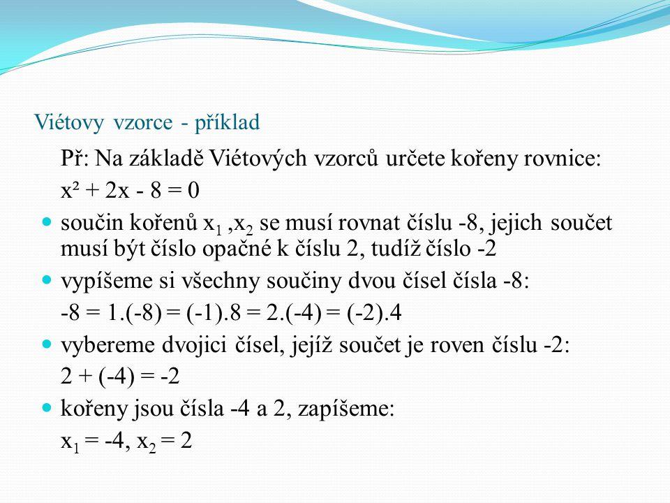Viétovy vzorce - příklad Př: Na základě Viétových vzorců určete kořeny rovnice: x² + 2x - 8 = 0 součin kořenů x 1,x 2 se musí rovnat číslu -8, jejich