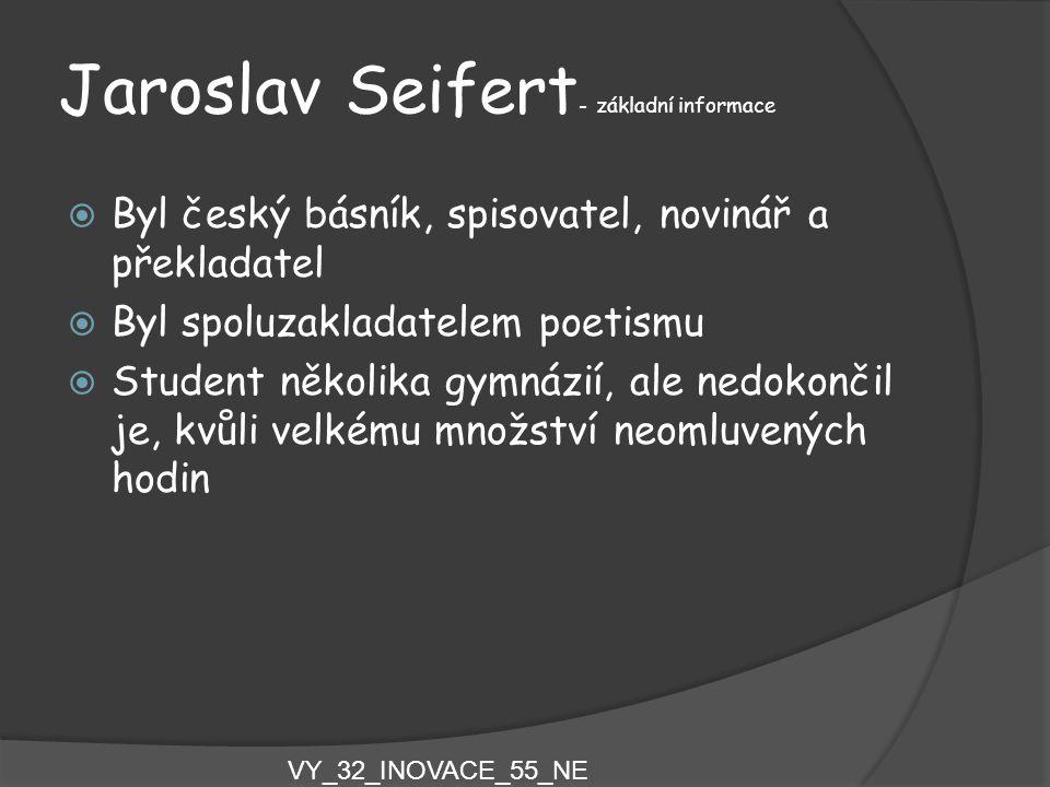 Jaroslav Seifert - základní informace  Byl český básník, spisovatel, novinář a překladatel  Byl spoluzakladatelem poetismu  Student několika gymnáz