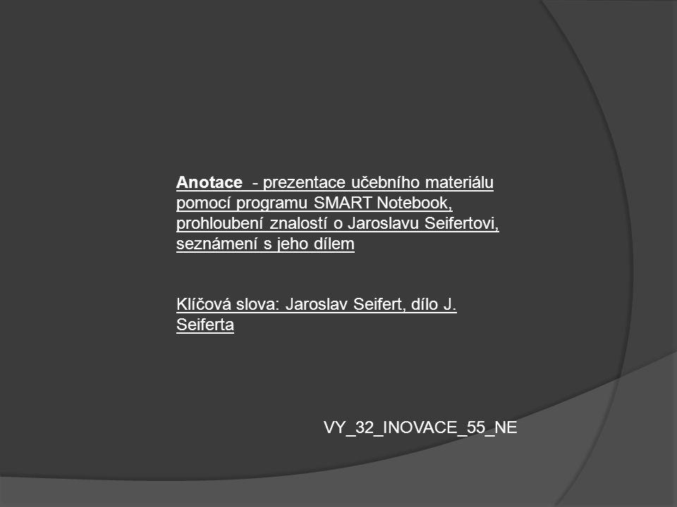 Anotace - prezentace učebního materiálu pomocí programu SMART Notebook, prohloubení znalostí o Jaroslavu Seifertovi, seznámení s jeho dílem Klíčová sl